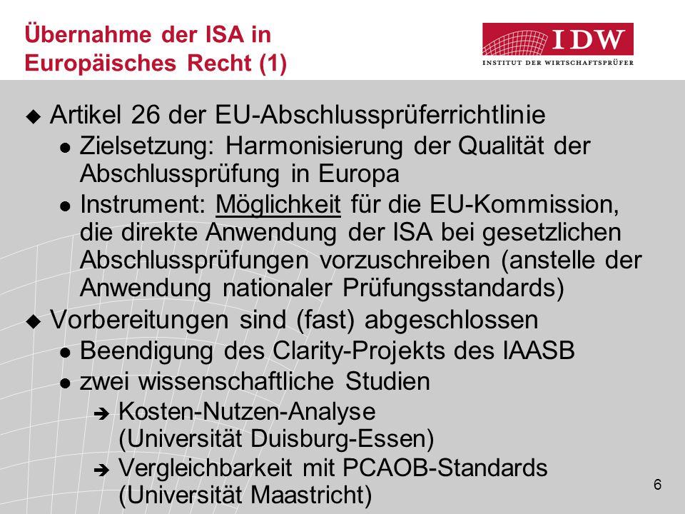 6 Übernahme der ISA in Europäisches Recht (1)  Artikel 26 der EU-Abschlussprüferrichtlinie Zielsetzung: Harmonisierung der Qualität der Abschlussprüfung in Europa Instrument: Möglichkeit für die EU-Kommission, die direkte Anwendung der ISA bei gesetzlichen Abschlussprüfungen vorzuschreiben (anstelle der Anwendung nationaler Prüfungsstandards)  Vorbereitungen sind (fast) abgeschlossen Beendigung des Clarity-Projekts des IAASB zwei wissenschaftliche Studien  Kosten-Nutzen-Analyse (Universität Duisburg-Essen)  Vergleichbarkeit mit PCAOB-Standards (Universität Maastricht)