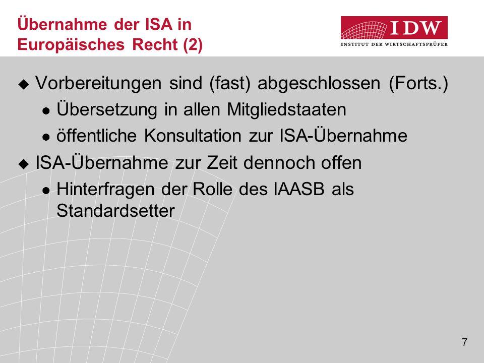 7 Übernahme der ISA in Europäisches Recht (2)  Vorbereitungen sind (fast) abgeschlossen (Forts.) Übersetzung in allen Mitgliedstaaten öffentliche Konsultation zur ISA-Übernahme  ISA-Übernahme zur Zeit dennoch offen Hinterfragen der Rolle des IAASB als Standardsetter