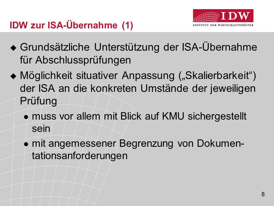 """8 IDW zur ISA-Übernahme (1)  Grundsätzliche Unterstützung der ISA-Übernahme für Abschlussprüfungen  Möglichkeit situativer Anpassung (""""Skalierbarkeit ) der ISA an die konkreten Umstände der jeweiligen Prüfung muss vor allem mit Blick auf KMU sichergestellt sein mit angemessener Begrenzung von Dokumen- tationsanforderungen"""