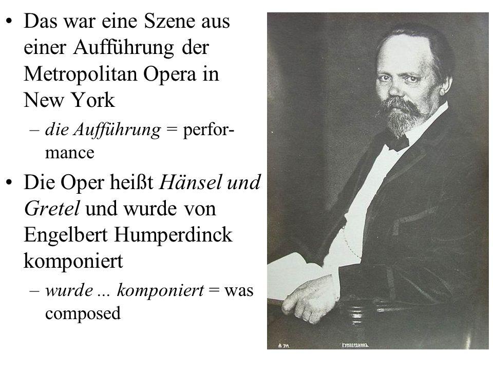 Das war eine Szene aus einer Aufführung der Metropolitan Opera in New York –die Aufführung = perfor- mance Die Oper heißt Hänsel und Gretel und wurde von Engelbert Humperdinck komponiert –wurde...