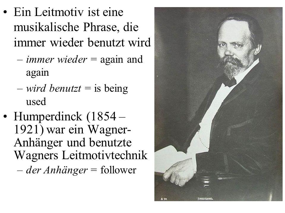 Ein Leitmotiv ist eine musikalische Phrase, die immer wieder benutzt wird –immer wieder = again and again –wird benutzt = is being used Humperdinck (1854 – 1921) war ein Wagner- Anhänger und benutzte Wagners Leitmotivtechnik –der Anhänger = follower