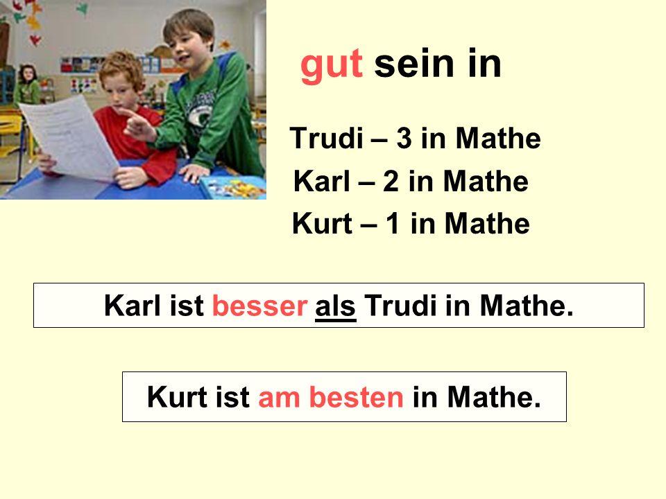 gut sein in Trudi – 3 in Mathe Karl – 2 in Mathe Kurt – 1 in Mathe Wer ist besser in Mathe – Karl oder Trudi? Wer ist am besten in Mathe? Karl ist bes