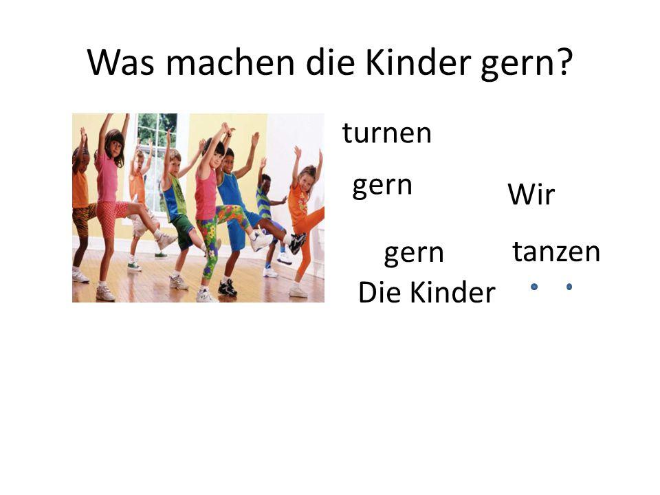 Was machen die Kinder gern? Die Kinder gern tanzen turnen gern Wir