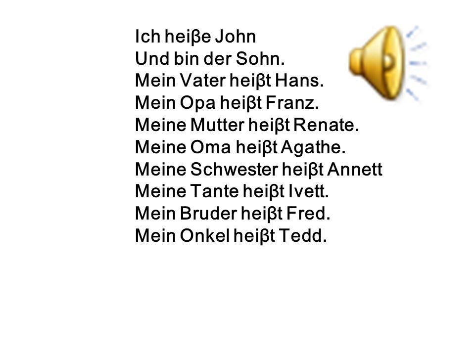 Ich heiβe John Und bin der Sohn. Mein Vater heiβt Hans. Mein Opa heiβt Franz. Meine Mutter heiβt Renate. Meine Oma heiβt Agathe. Meine Schwester heiβt