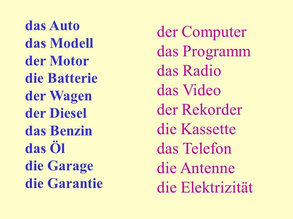 das Auto das Modell der Motor die Batterie der Wagen der Diesel das Benzin das Öl die Garage die Garantie der Computer das Programm das Radio das Video der Rekorder die Kassette das Telefon die Antenne die Elektrizität
