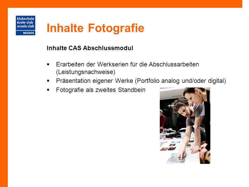 Inhalte Fotografie Inhalte CAS Abschlussmodul  Erarbeiten der Werkserien für die Abschlussarbeiten (Leistungsnachweise)  Präsentation eigener Werke (Portfolio analog und/oder digital)  Fotografie als zweites Standbein