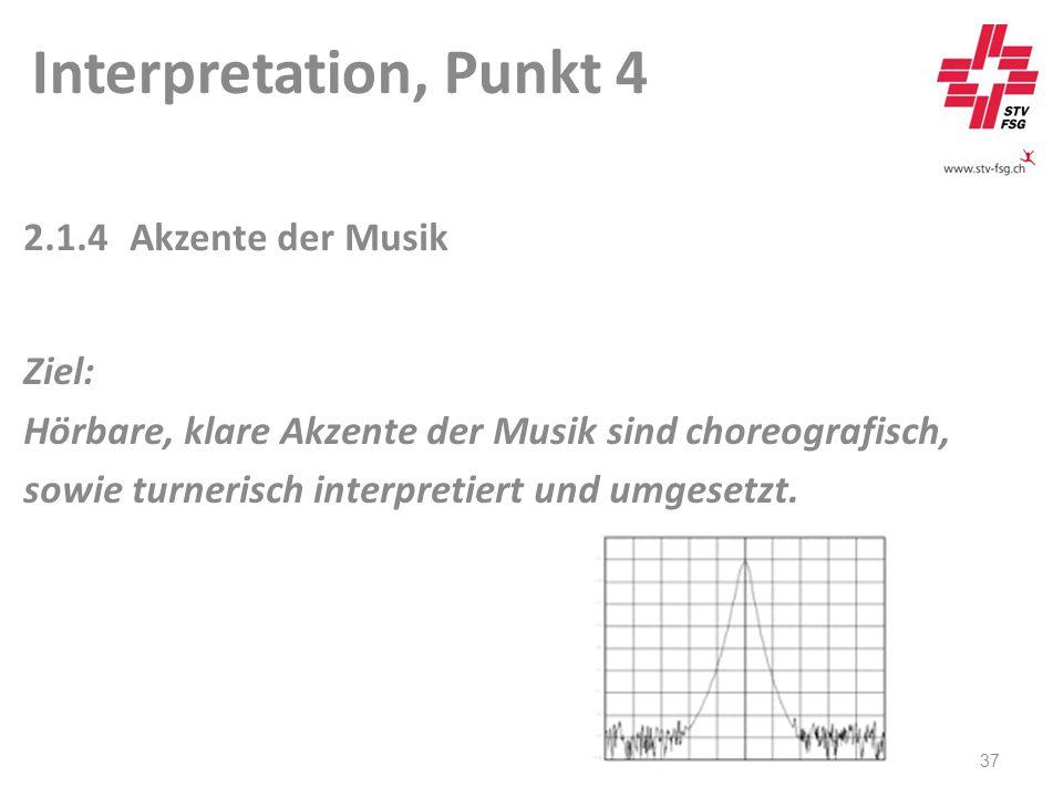 Interpretation, Punkt 4 37 2.1.4Akzente der Musik Ziel: Hörbare, klare Akzente der Musik sind choreografisch, sowie turnerisch interpretiert und umgesetzt.