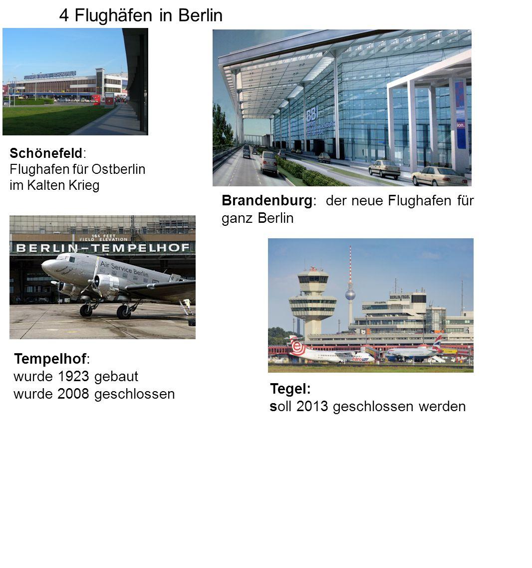4 Flughäfen in Berlin Schönefeld: Flughafen für Ostberlin im Kalten Krieg Tempelhof: wurde 1923 gebaut wurde 2008 geschlossen Tegel: soll 2013 geschlossen werden Brandenburg: der neue Flughafen für ganz Berlin