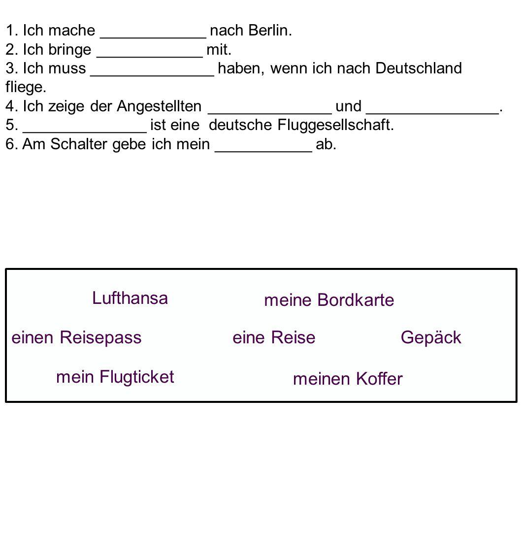 1.Ich mache ____________ nach Berlin. 2. Ich bringe ____________ mit.