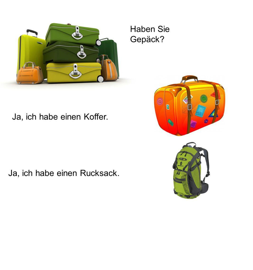 Haben Sie Gepäck? Ja, ich habe einen Koffer. Ja, ich habe einen Rucksack.
