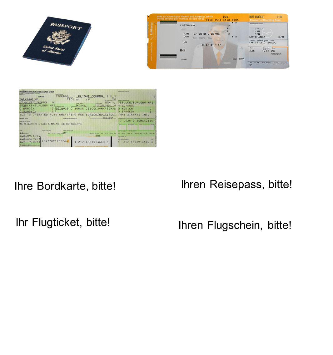 Ihren Reisepass, bitte! Ihre Bordkarte, bitte! Ihr Flugticket, bitte! Ihren Flugschein, bitte!