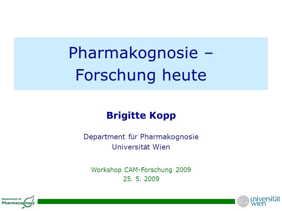 Pharmakognosie – Forschung heute Brigitte Kopp Department f ü r Pharmakognosie Universit ä t Wien Workshop CAM-Forschung 2009 25. 5. 2009
