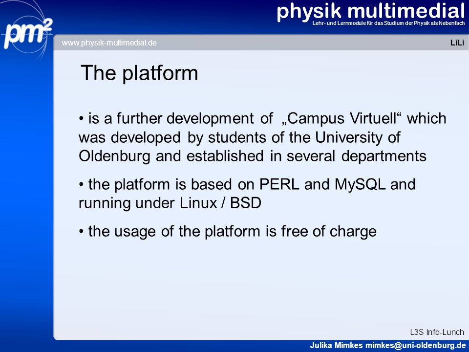 """physik multimedial Lehr- und Lernmodule für das Studium der Physik als Nebenfach Overview The project """"physik multimedial The platform LiLi: Links to eLearning Material in Physics Conclusion and Perspective LiLi Julika Mimkes mimkes@uni-oldenburg.de L3S Info-Lunch www.physik-multimedial.de"""