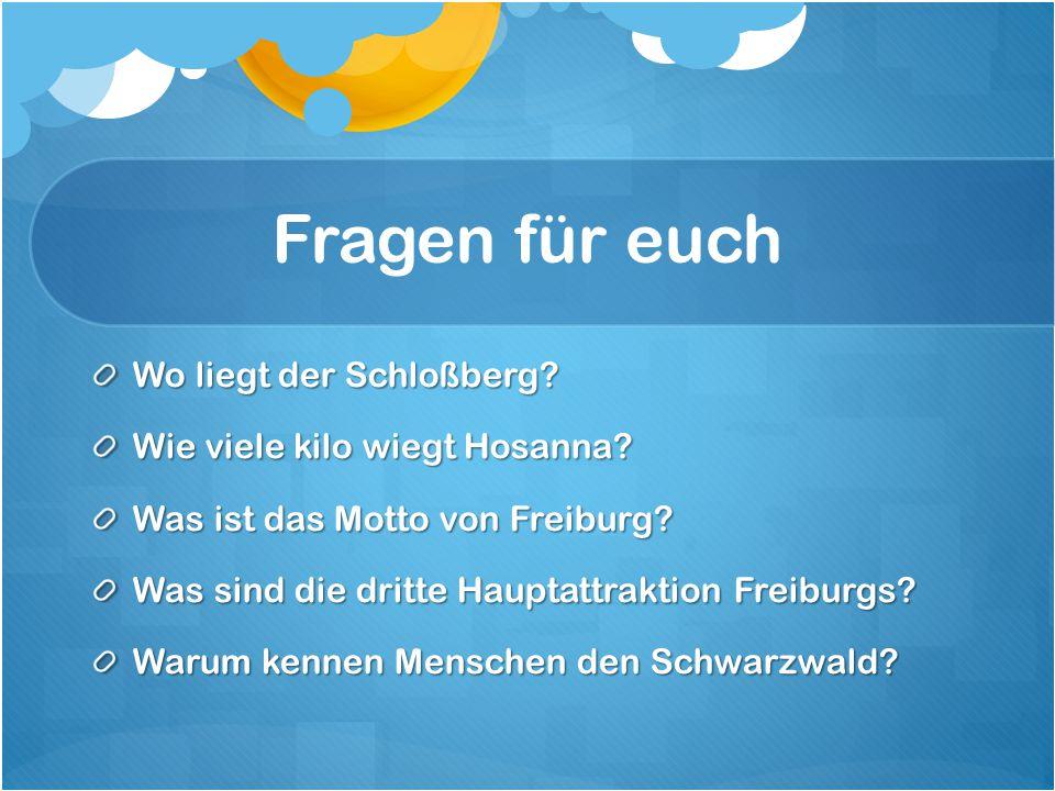 Fragen für euch Wo liegt der Schloßberg? Wie viele kilo wiegt Hosanna? Was ist das Motto von Freiburg? Was sind die dritte Hauptattraktion Freiburgs?