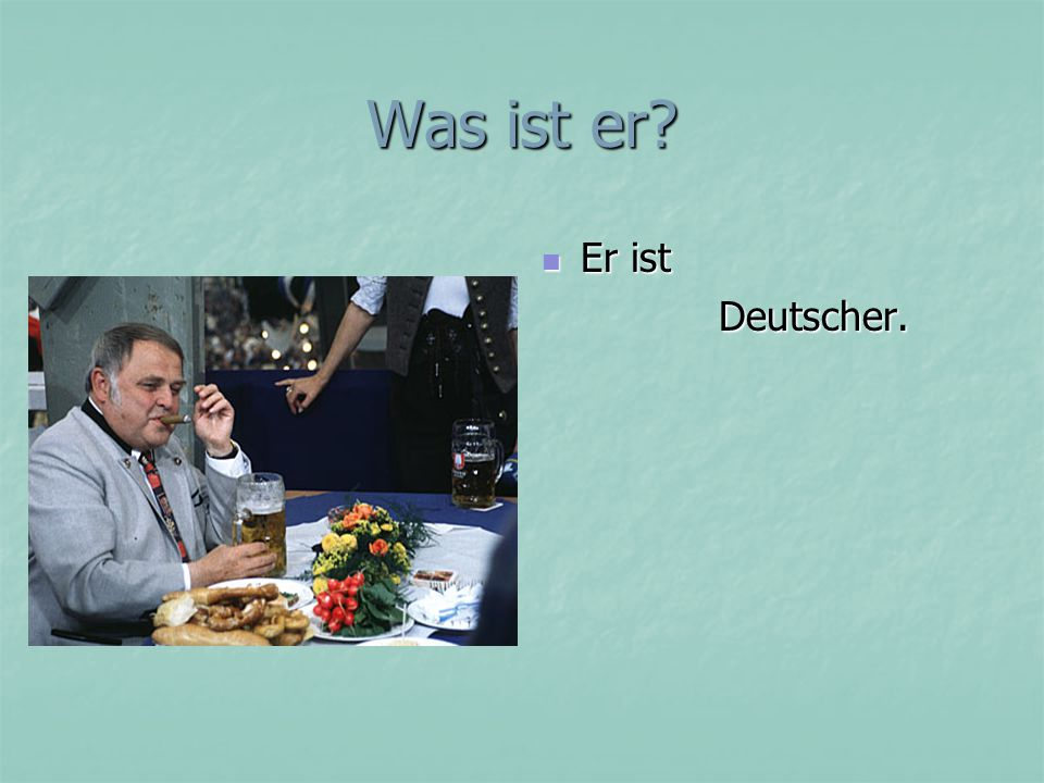 Was ist er? Er ist Er ist Deutscher. Deutscher.