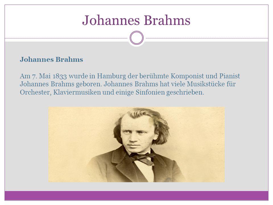 Johannes Brahms Johannes Brahms Am 7. Mai 1833 wurde in Hamburg der berühmte Komponist und Pianist Johannes Brahms geboren. Johannes Brahms hat viele