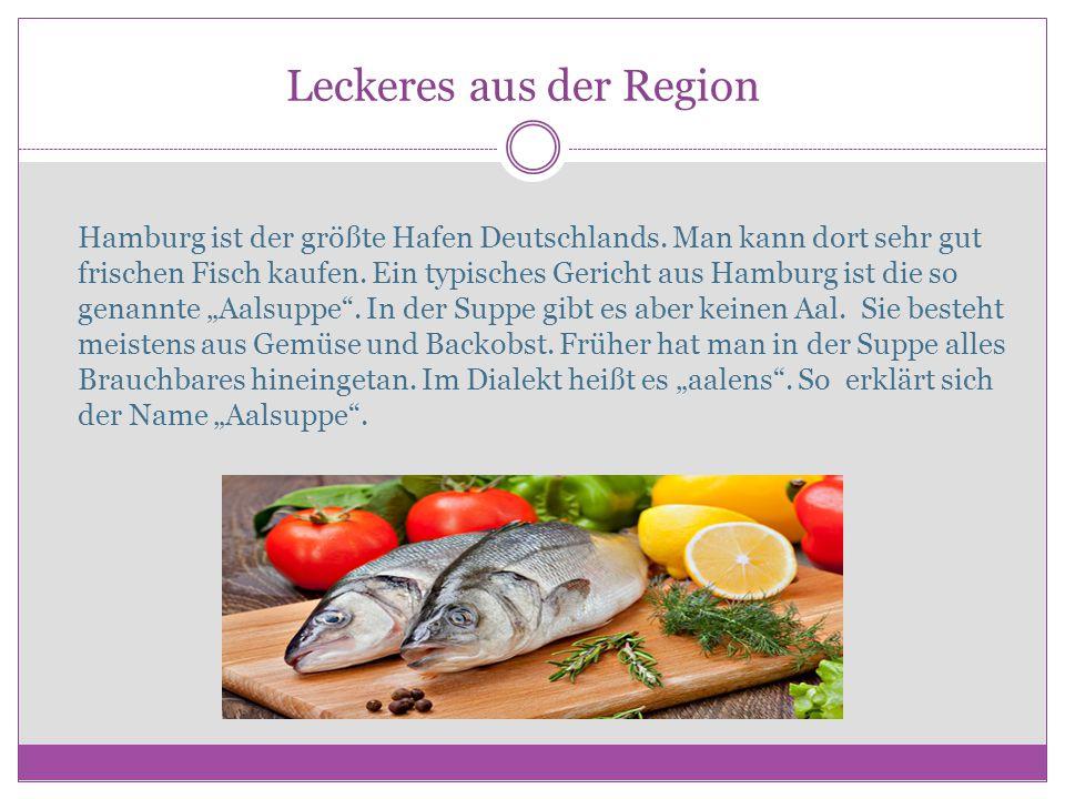 Leckeres aus der Region Hamburg ist der größte Hafen Deutschlands. Man kann dort sehr gut frischen Fisch kaufen. Ein typisches Gericht aus Hamburg ist
