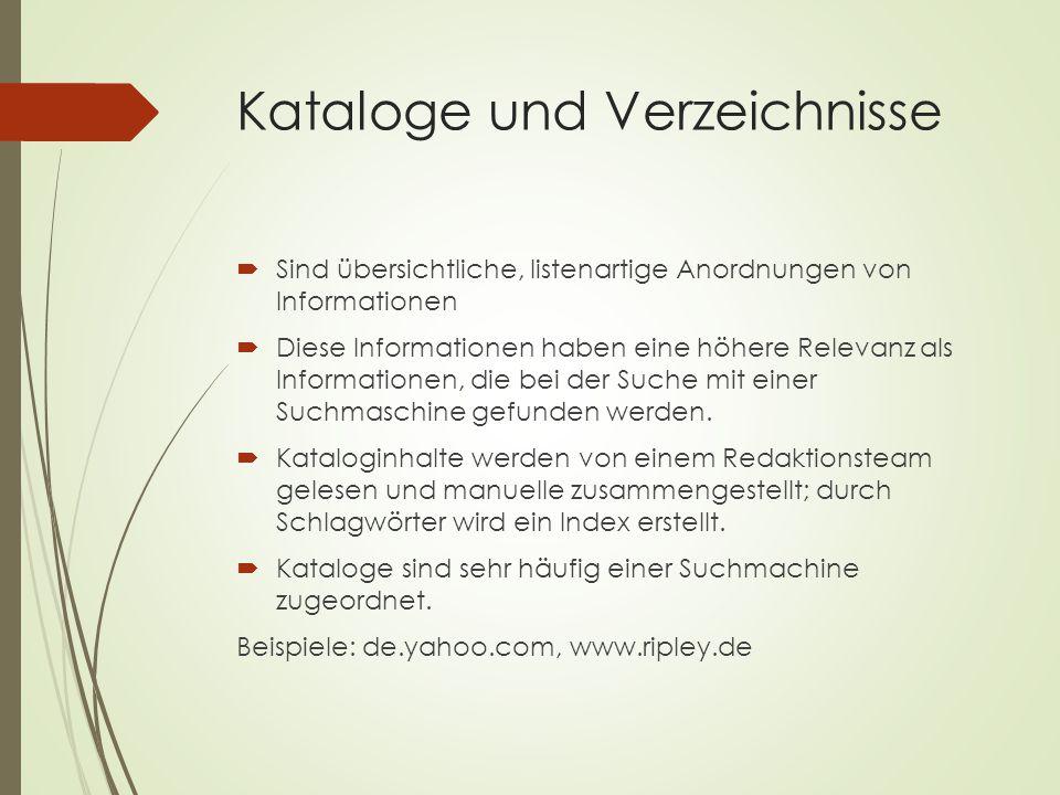 Kataloge und Verzeichnisse  Sind übersichtliche, listenartige Anordnungen von Informationen  Diese Informationen haben eine höhere Relevanz als Informationen, die bei der Suche mit einer Suchmaschine gefunden werden.
