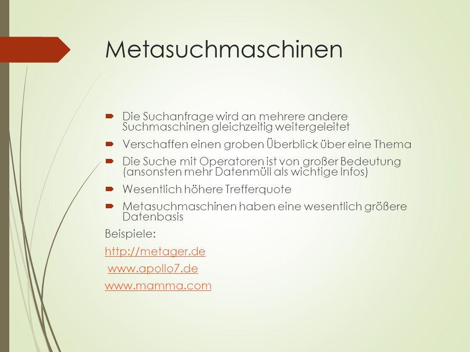Metasuchmaschinen  Die Suchanfrage wird an mehrere andere Suchmaschinen gleichzeitig weitergeleitet  Verschaffen einen groben Überblick über eine Thema  Die Suche mit Operatoren ist von großer Bedeutung (ansonsten mehr Datenmüll als wichtige Infos)  Wesentlich höhere Trefferquote  Metasuchmaschinen haben eine wesentlich größere Datenbasis Beispiele: http://metager.de www.apollo7.de www.mamma.com