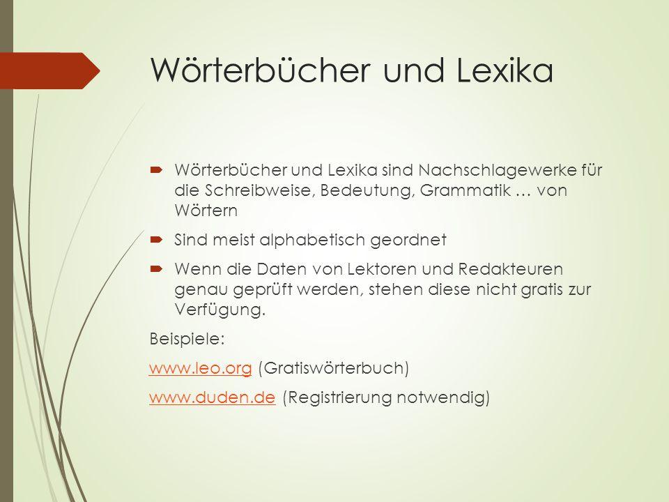 Wörterbücher und Lexika  Wörterbücher und Lexika sind Nachschlagewerke für die Schreibweise, Bedeutung, Grammatik … von Wörtern  Sind meist alphabetisch geordnet  Wenn die Daten von Lektoren und Redakteuren genau geprüft werden, stehen diese nicht gratis zur Verfügung.