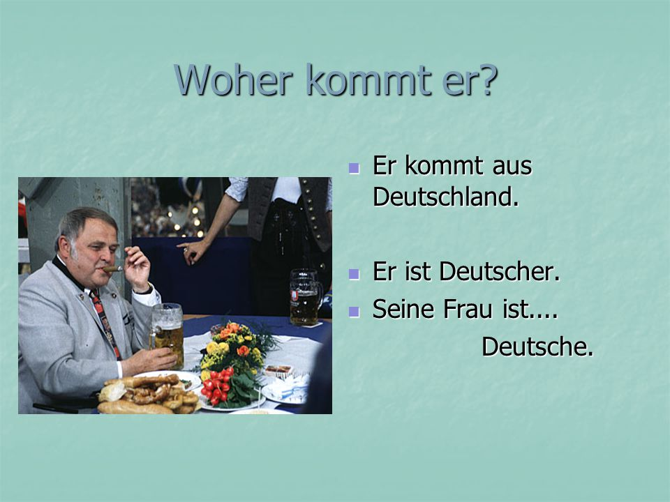 Woher kommt er? Er kommt aus Deutschland. Er kommt aus Deutschland. Er ist Deutscher. Er ist Deutscher. Seine Frau ist.... Seine Frau ist....Deutsche.