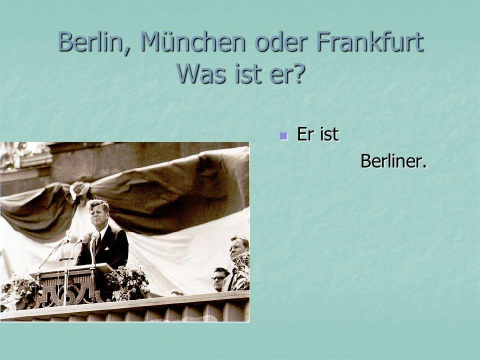 Berlin, München oder Frankfurt Was ist er Er ist Er ist Berliner. Berliner.