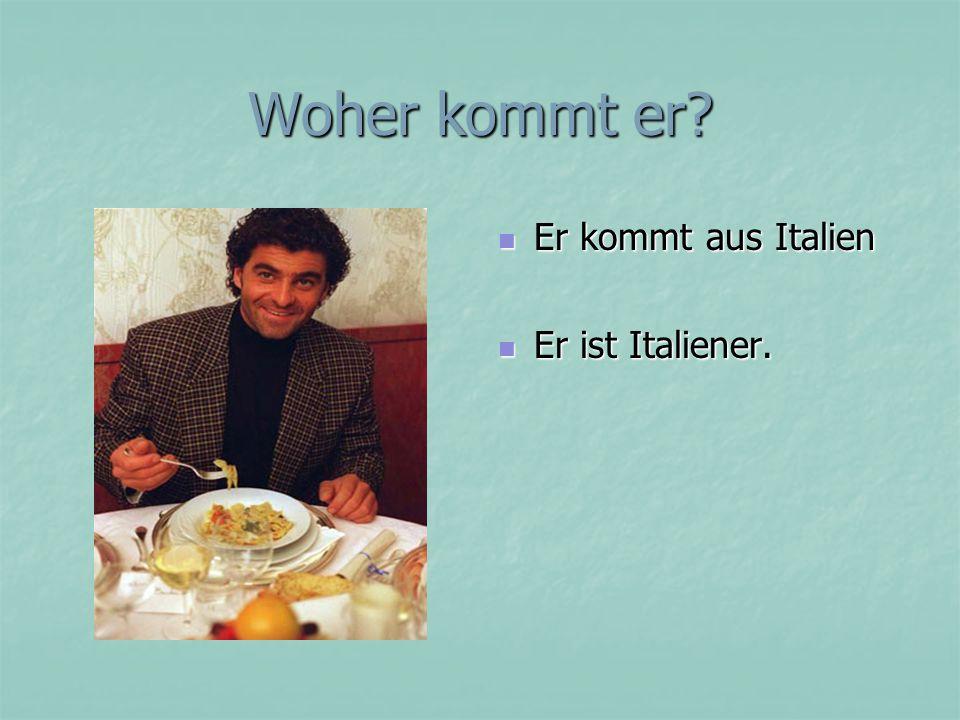 Woher kommt er? Er kommt aus Italien Er kommt aus Italien Er ist Italiener. Er ist Italiener.