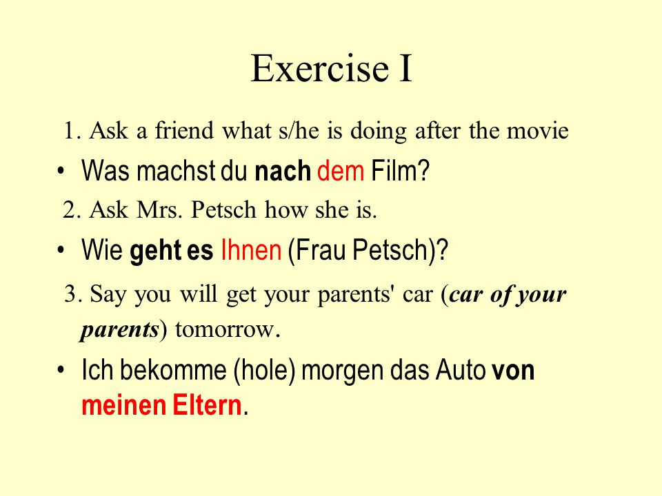 Exercise I 1. Ask a friend what s/he is doing after the movie Was machst du nach dem Film? 2. Ask Mrs. Petsch how she is. Wie geht es Ihnen (Frau Pets