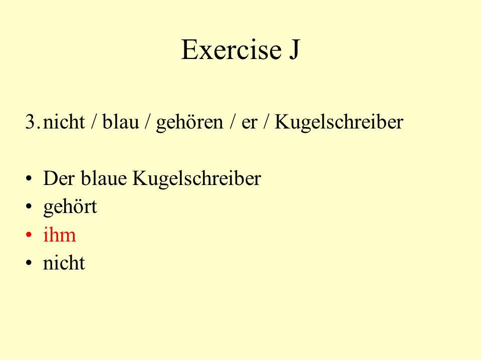 Exercise J 3.nicht / blau / gehören / er / Kugelschreiber Der blaue Kugelschreiber gehört ihm nicht
