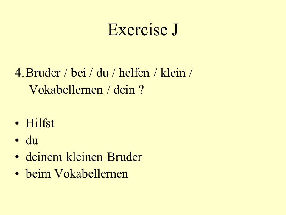 Exercise J 4.Bruder / bei / du / helfen / klein / Vokabellernen / dein ? Hilfst du deinem kleinen Bruder beim Vokabellernen