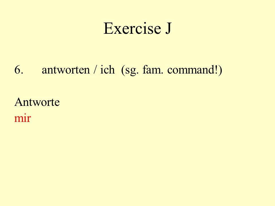 Exercise J 6.antworten / ich (sg. fam. command!) Antworte mir