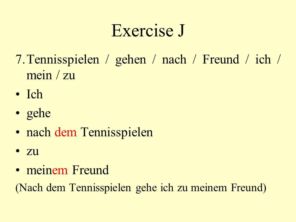 Exercise J 7.Tennisspielen / gehen / nach / Freund / ich / mein / zu Ich gehe nach dem Tennisspielen zu meinem Freund (Nach dem Tennisspielen gehe ich
