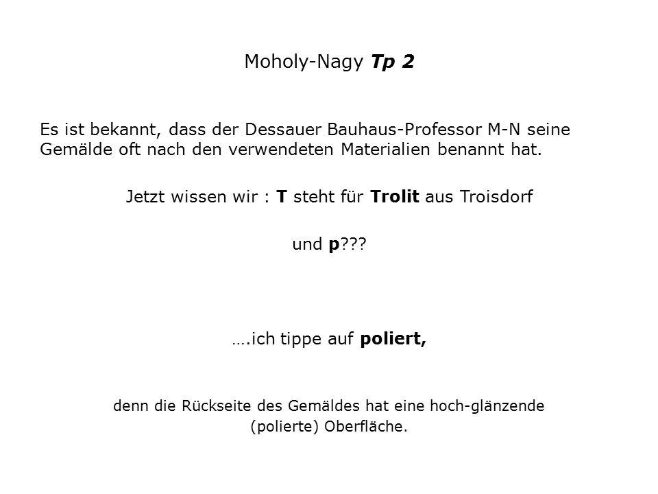 Moholy-Nagy Tp 2 Es ist bekannt, dass der Dessauer Bauhaus-Professor M-N seine Gemälde oft nach den verwendeten Materialien benannt hat. Jetzt wissen