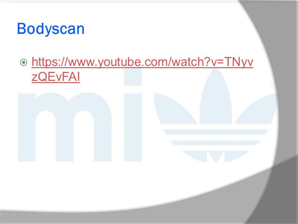 Bodyscan  https://www.youtube.com/watch?v=TNyv zQEvFAI https://www.youtube.com/watch?v=TNyv zQEvFAI