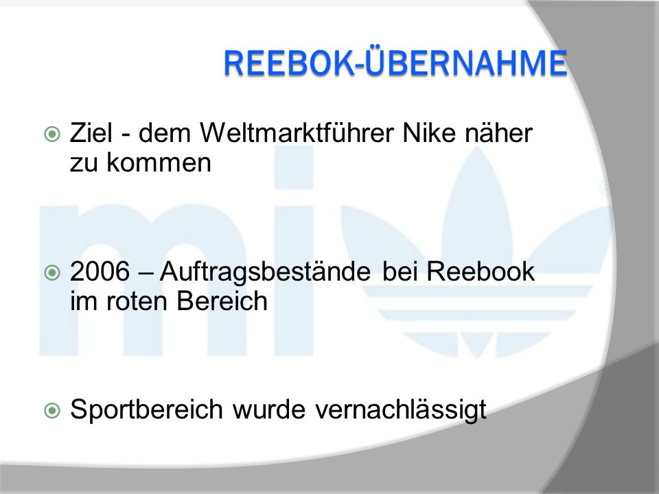 REEBOK-ÜBERNAHME  Ziel - dem Weltmarktführer Nike näher zu kommen  2006 – Auftragsbestände bei Reebook im roten Bereich  Sportbereich wurde vernach
