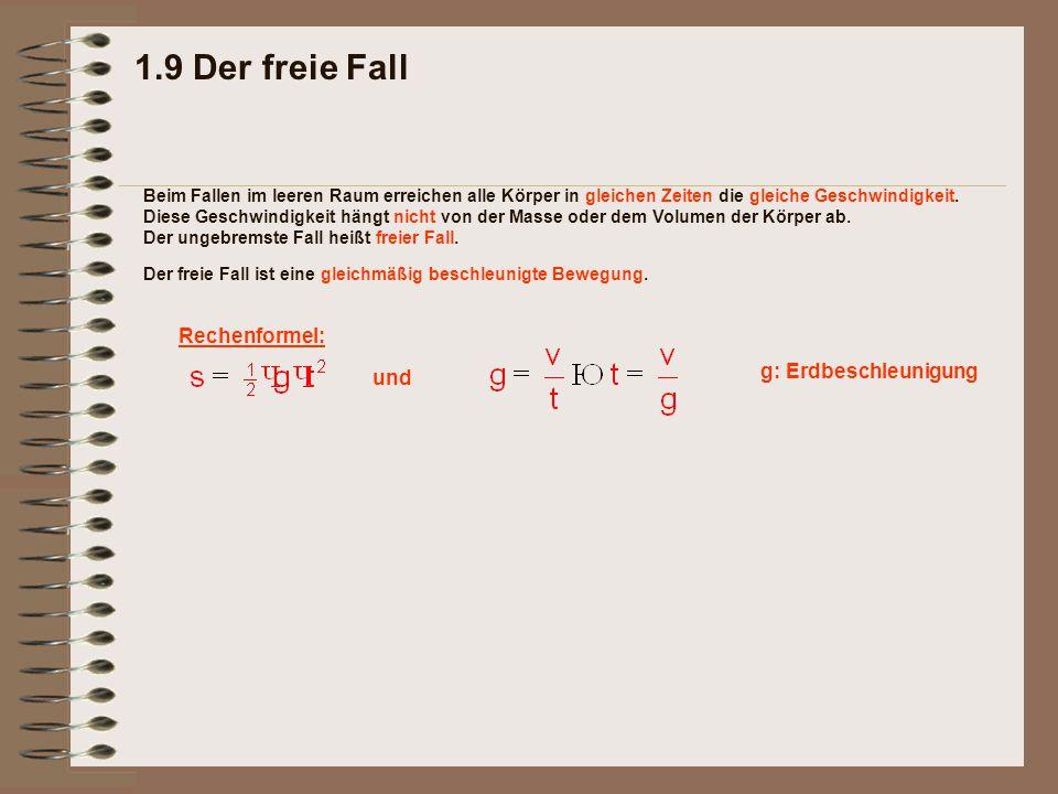 und 1.9 Der freie Fall Rechenformel: Der freie Fall ist eine gleichmäßig beschleunigte Bewegung. Beim Fallen im leeren Raum erreichen alle Körper in g