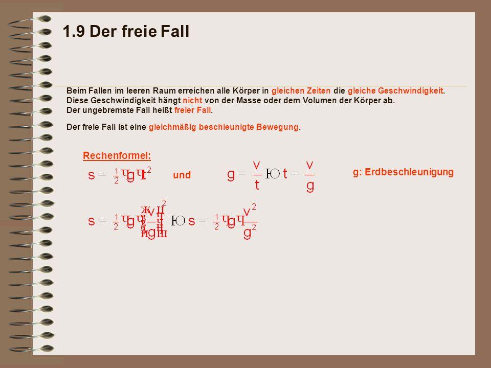 1.9 Der freie Fall Rechenformel: Der freie Fall ist eine gleichmäßig beschleunigte Bewegung. Beim Fallen im leeren Raum erreichen alle Körper in gleic