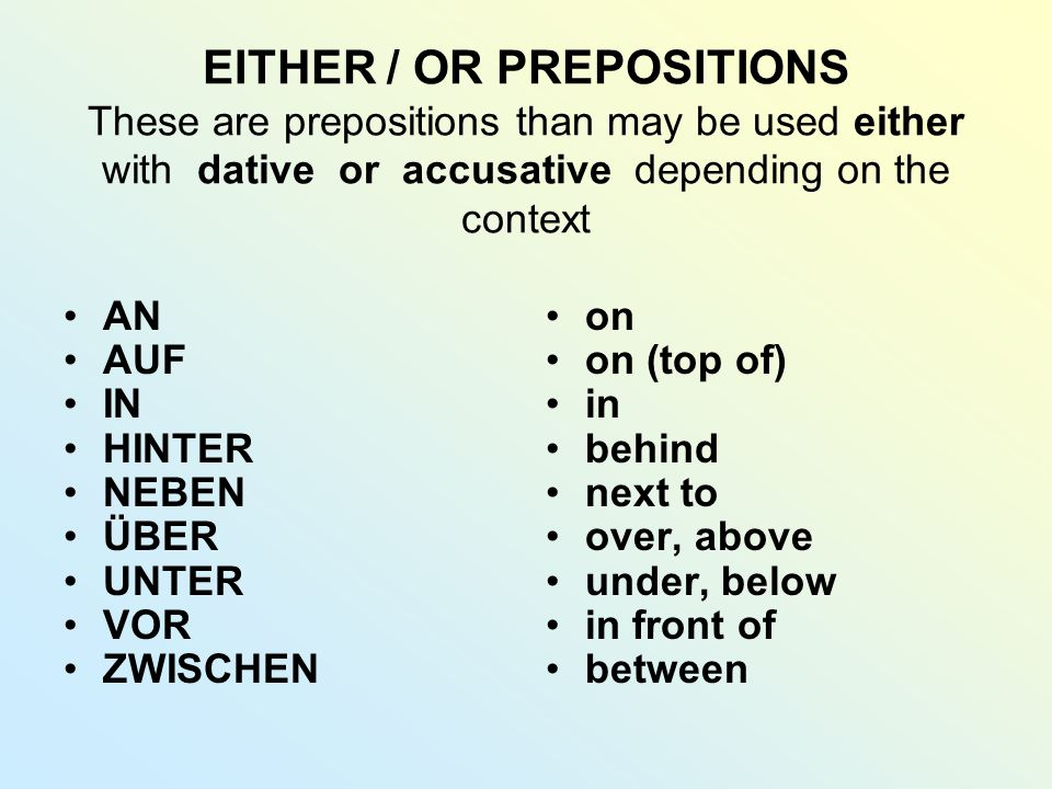 EITHER / OR PREPOSITIONS These are prepositions than may be used either with dative or accusative depending on the context AN AUF IN HINTER NEBEN ÜBER UNTER VOR ZWISCHEN on on (top of) in behind next to over, above under, below in front of between