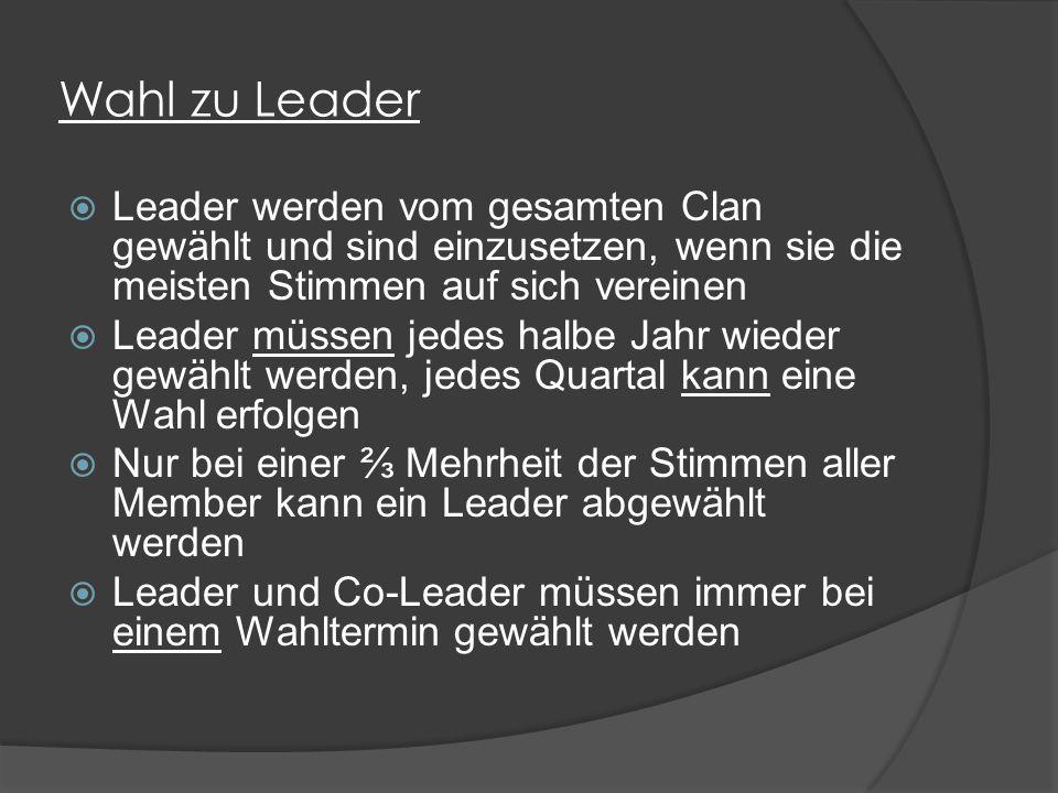 Wahl zu Leader  Leader werden vom gesamten Clan gewählt und sind einzusetzen, wenn sie die meisten Stimmen auf sich vereinen  Leader müssen jedes halbe Jahr wieder gewählt werden, jedes Quartal kann eine Wahl erfolgen  Nur bei einer ⅔ Mehrheit der Stimmen aller Member kann ein Leader abgewählt werden  Leader und Co-Leader müssen immer bei einem Wahltermin gewählt werden