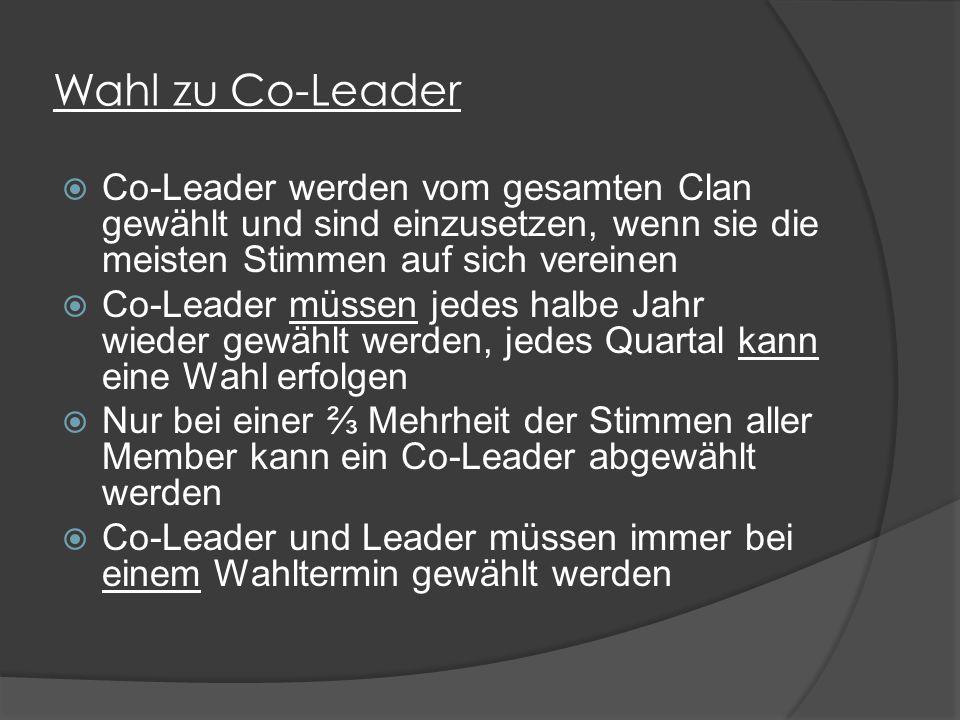 Wahl zu Co-Leader  Co-Leader werden vom gesamten Clan gewählt und sind einzusetzen, wenn sie die meisten Stimmen auf sich vereinen  Co-Leader müssen jedes halbe Jahr wieder gewählt werden, jedes Quartal kann eine Wahl erfolgen  Nur bei einer ⅔ Mehrheit der Stimmen aller Member kann ein Co-Leader abgewählt werden  Co-Leader und Leader müssen immer bei einem Wahltermin gewählt werden