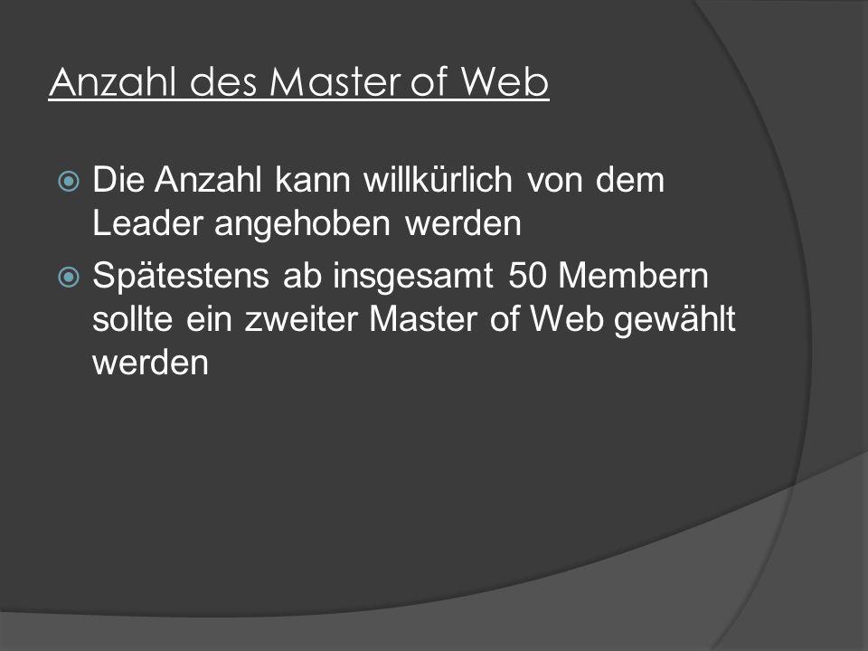 Anzahl des Master of Web  Die Anzahl kann willkürlich von dem Leader angehoben werden  Spätestens ab insgesamt 50 Membern sollte ein zweiter Master of Web gewählt werden