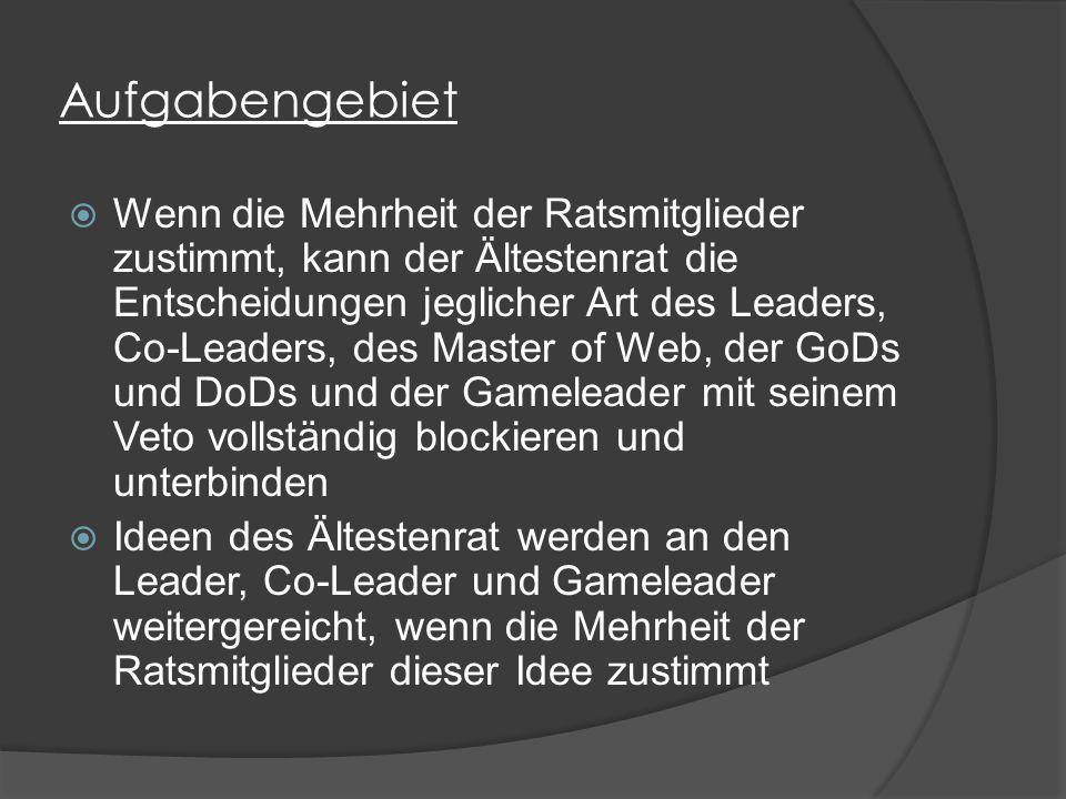 Aufgabengebiet  Wenn die Mehrheit der Ratsmitglieder zustimmt, kann der Ältestenrat die Entscheidungen jeglicher Art des Leaders, Co-Leaders, des Master of Web, der GoDs und DoDs und der Gameleader mit seinem Veto vollständig blockieren und unterbinden  Ideen des Ältestenrat werden an den Leader, Co-Leader und Gameleader weitergereicht, wenn die Mehrheit der Ratsmitglieder dieser Idee zustimmt