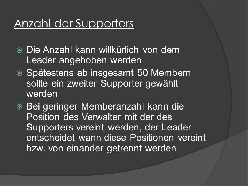 Anzahl der Supporters  Die Anzahl kann willkürlich von dem Leader angehoben werden  Spätestens ab insgesamt 50 Membern sollte ein zweiter Supporter gewählt werden  Bei geringer Memberanzahl kann die Position des Verwalter mit der des Supporters vereint werden, der Leader entscheidet wann diese Positionen vereint bzw.