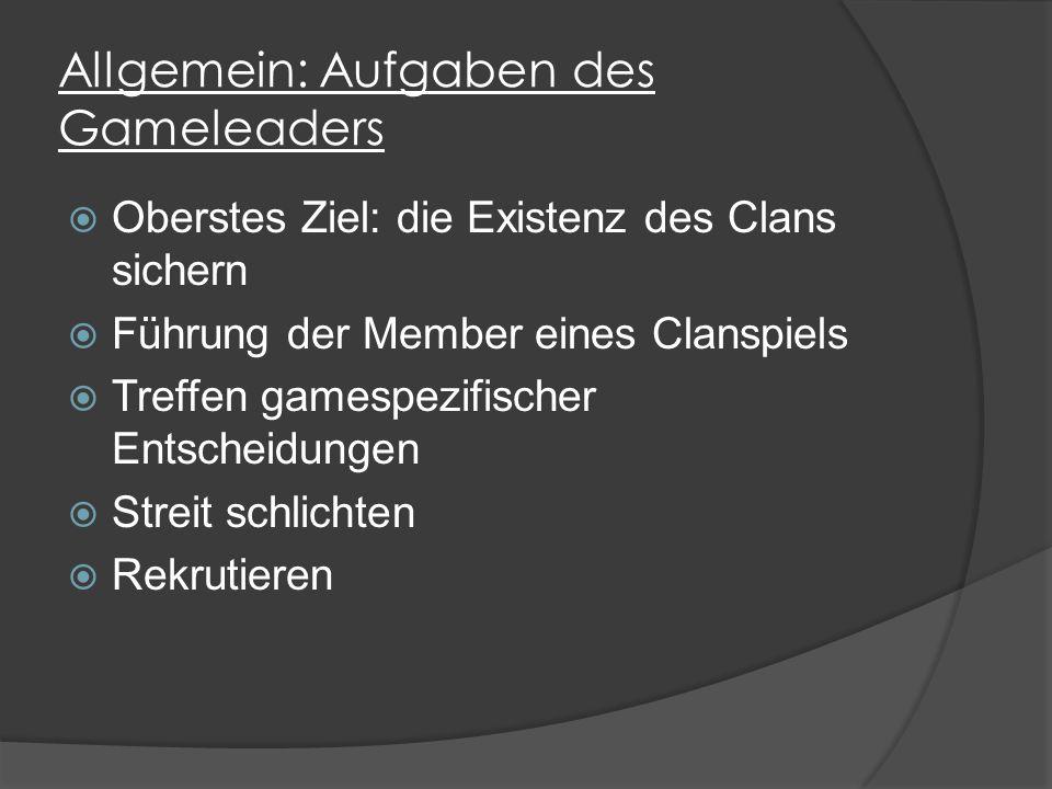 Allgemein: Aufgaben des Gameleaders  Oberstes Ziel: die Existenz des Clans sichern  Führung der Member eines Clanspiels  Treffen gamespezifischer Entscheidungen  Streit schlichten  Rekrutieren