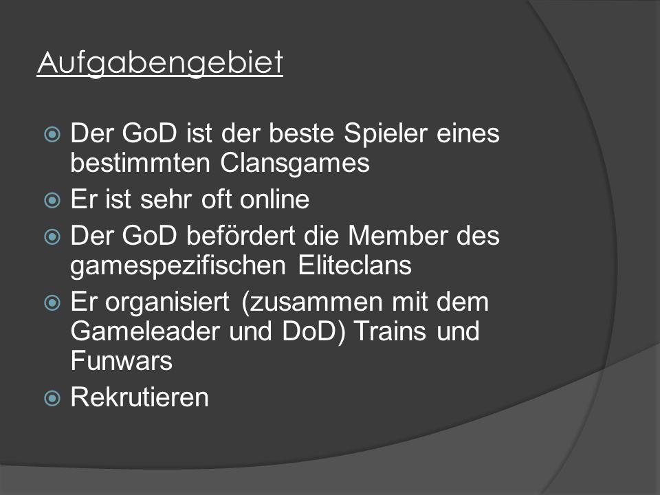 Aufgabengebiet  Der GoD ist der beste Spieler eines bestimmten Clansgames  Er ist sehr oft online  Der GoD befördert die Member des gamespezifischen Eliteclans  Er organisiert (zusammen mit dem Gameleader und DoD) Trains und Funwars  Rekrutieren