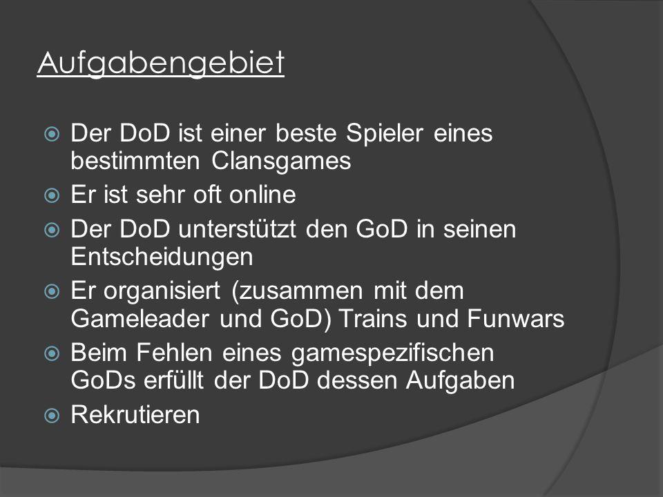 Aufgabengebiet  Der DoD ist einer beste Spieler eines bestimmten Clansgames  Er ist sehr oft online  Der DoD unterstützt den GoD in seinen Entscheidungen  Er organisiert (zusammen mit dem Gameleader und GoD) Trains und Funwars  Beim Fehlen eines gamespezifischen GoDs erfüllt der DoD dessen Aufgaben  Rekrutieren