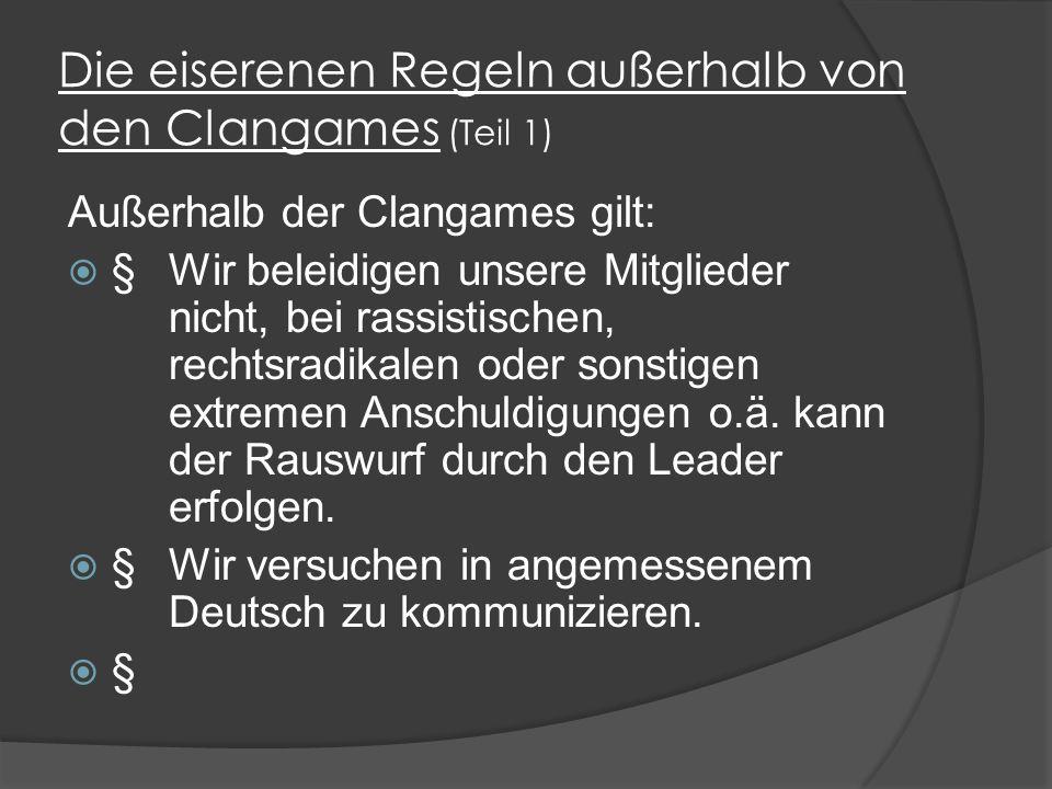 Die eiserenen Regeln außerhalb von den Clangames (Teil 1) Außerhalb der Clangames gilt:  §Wir beleidigen unsere Mitglieder nicht, bei rassistischen, rechtsradikalen oder sonstigen extremen Anschuldigungen o.ä.