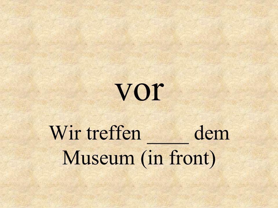 vor Wir treffen ____ dem Museum (in front)