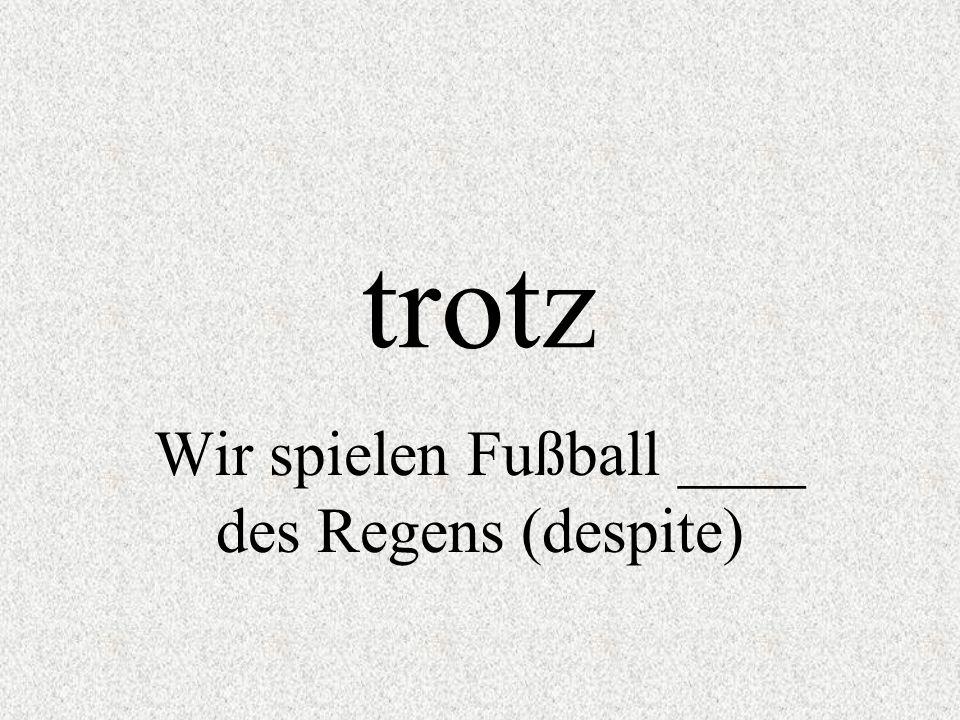 trotz Wir spielen Fußball ____ des Regens (despite)