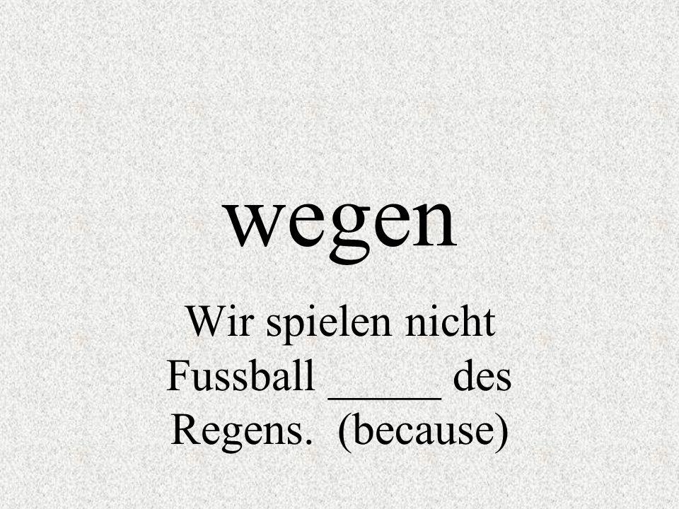 wegen Wir spielen nicht Fussball _____ des Regens. (because)